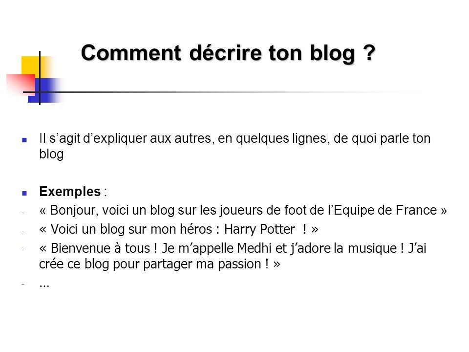 Comment décrire ton blog ? Il sagit dexpliquer aux autres, en quelques lignes, de quoi parle ton blog Exemples : - « Bonjour, voici un blog sur les jo