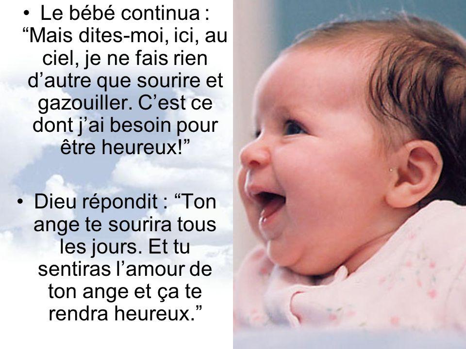 Le bébé continua : Mais dites-moi, ici, au ciel, je ne fais rien dautre que sourire et gazouiller. Cest ce dont jai besoin pour être heureux! Dieu rép