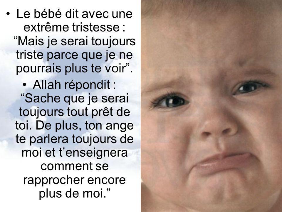 Le bébé dit avec une extrême tristesse : Mais je serai toujours triste parce que je ne pourrais plus te voir. Allah répondit : Sache que je serai touj