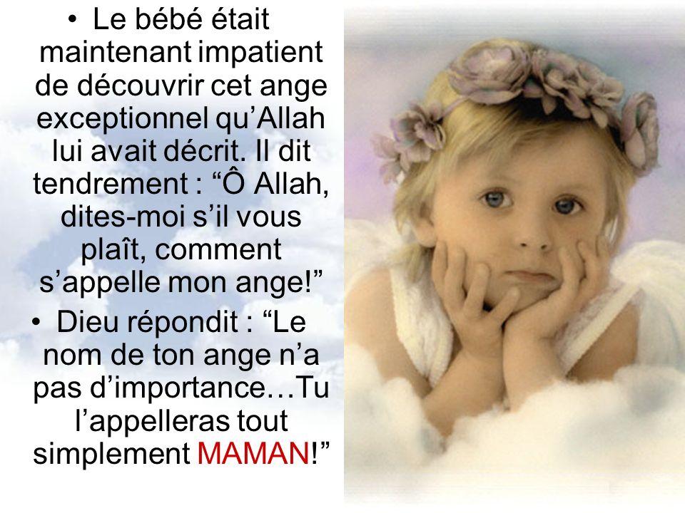 Le bébé était maintenant impatient de découvrir cet ange exceptionnel quAllah lui avait décrit. Il dit tendrement : Ô Allah, dites-moi sil vous plaît,