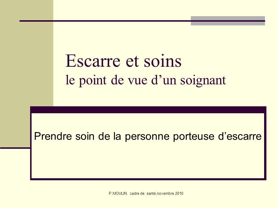 P.MOULIN, cadre de santé,novembre 2010 Escarre et soins le point de vue dun soignant Prendre soin de la personne porteuse descarre