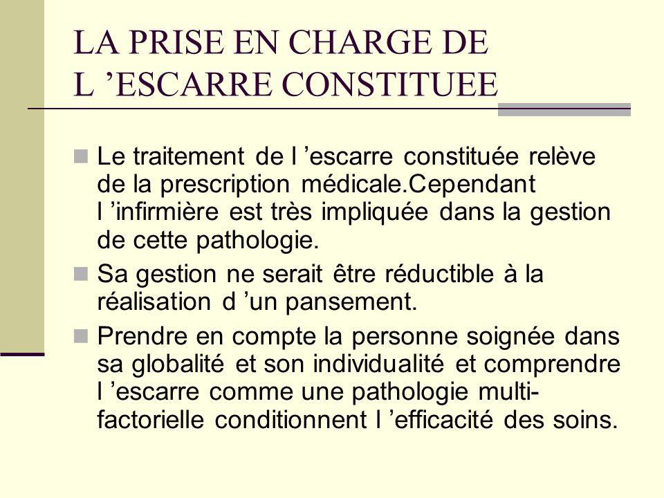 LA PRISE EN CHARGE DE L ESCARRE CONSTITUEE Le traitement de l escarre constituée relève de la prescription médicale.Cependant l infirmière est très im