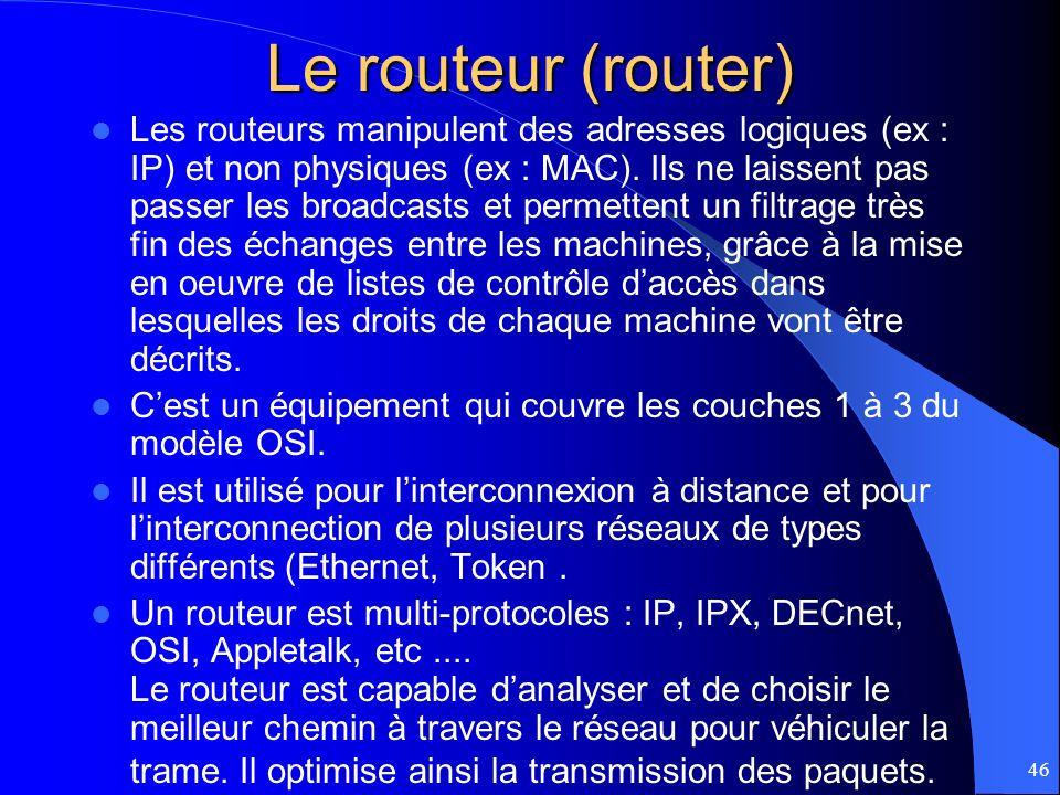 46 Le routeur (router) Les routeurs manipulent des adresses logiques (ex : IP) et non physiques (ex : MAC). Ils ne laissent pas passer les broadcasts