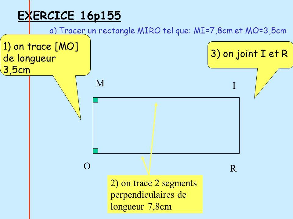 EXERCICE 16p155 a) Tracer un rectangle MIRO tel que: MI=7,8cm et MO=3,5cm 1) on trace [MO] de longueur 3,5cm M O I R 2) on trace 2 segments perpendicu