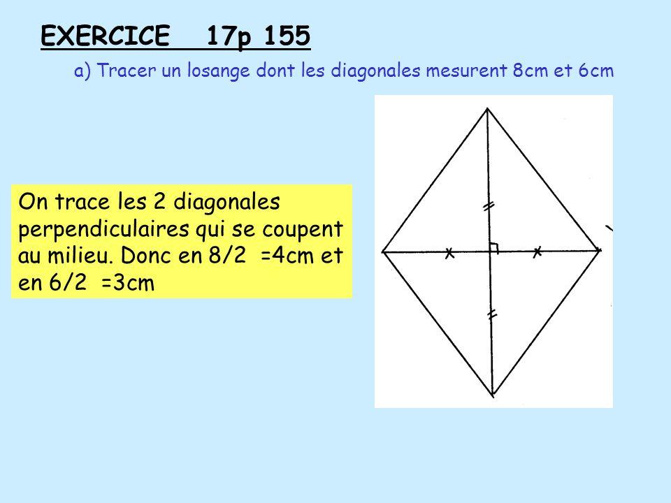 EXERCICE 17p 155 a) Tracer un losange dont les diagonales mesurent 8cm et 6cm On trace les 2 diagonales perpendiculaires qui se coupent au milieu. Don