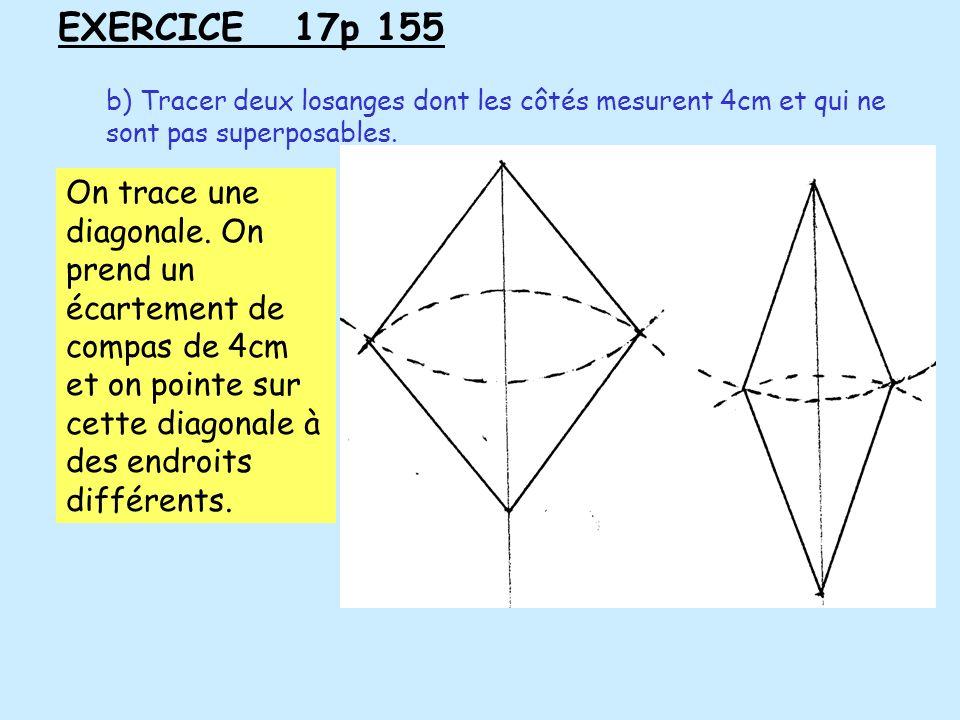 EXERCICE 17p 155 b) Tracer deux losanges dont les côtés mesurent 4cm et qui ne sont pas superposables. On trace une diagonale. On prend un écartement