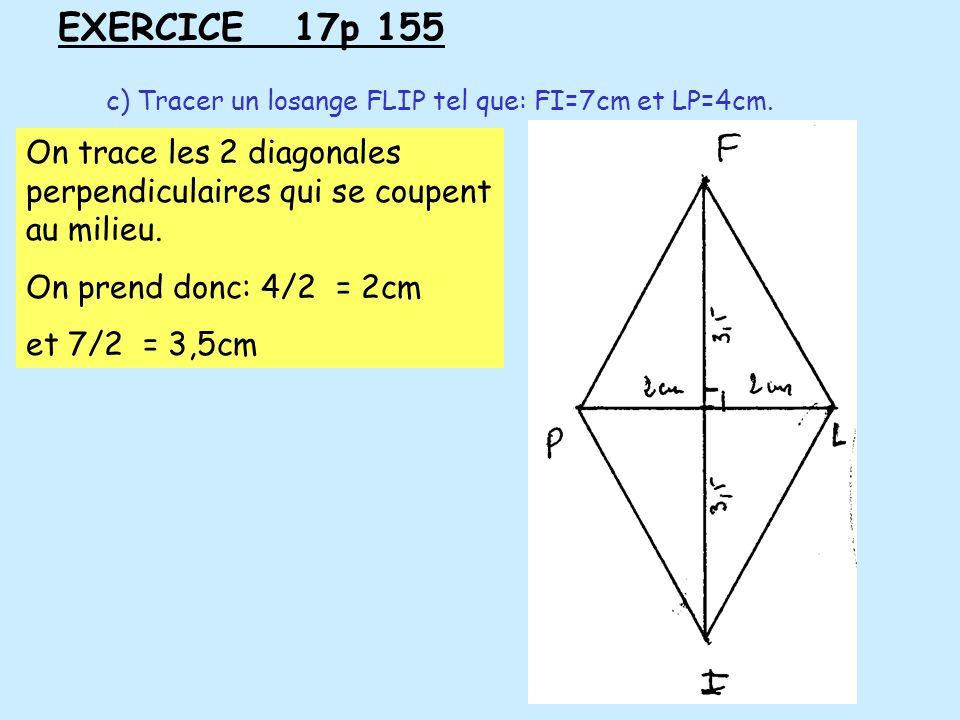 EXERCICE 17p 155 c) Tracer un losange FLIP tel que: FI=7cm et LP=4cm. On trace les 2 diagonales perpendiculaires qui se coupent au milieu. On prend do