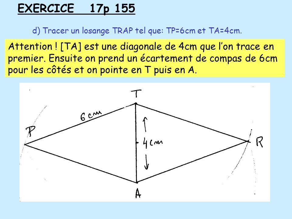 EXERCICE 17p 155 d) Tracer un losange TRAP tel que: TP=6cm et TA=4cm. Attention ! [TA] est une diagonale de 4cm que lon trace en premier. Ensuite on p