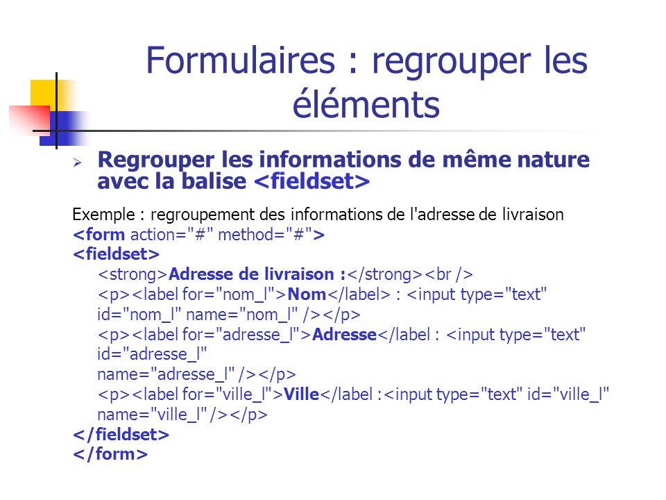 Formulaires : regrouper les éléments Regrouper les informations de même nature avec la balise Exemple : regroupement des informations de l'adresse de
