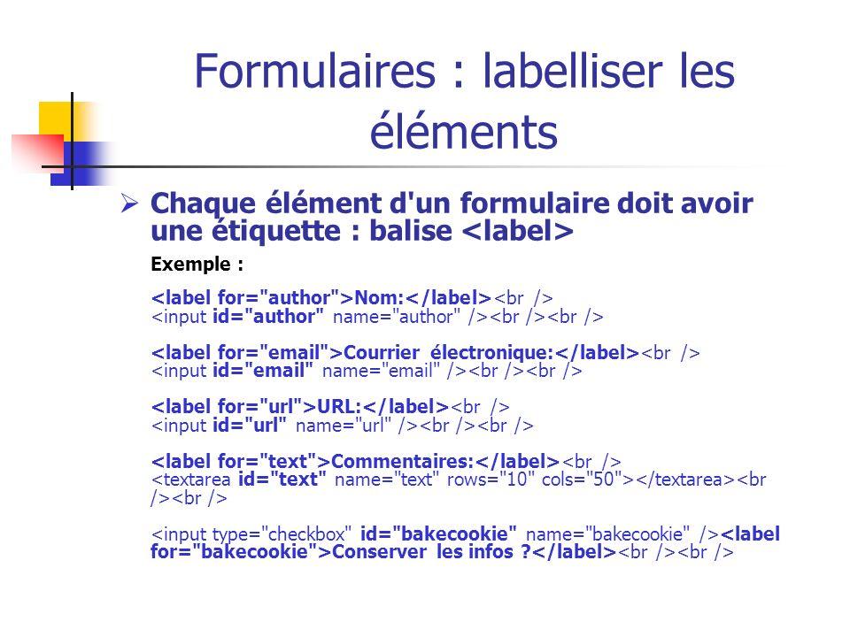Formulaires : labelliser les éléments Chaque élément d'un formulaire doit avoir une étiquette : balise Exemple : Nom: Courrier électronique: URL: Comm