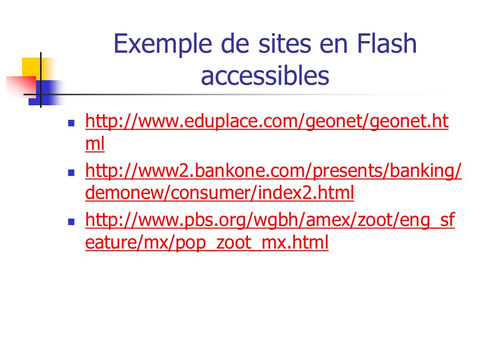 Exemple de sites en Flash accessibles http://www.eduplace.com/geonet/geonet.ht ml http://www.eduplace.com/geonet/geonet.ht ml http://www2.bankone.com/