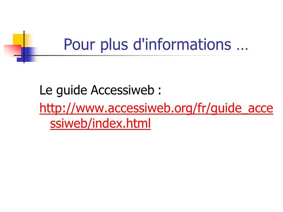 Pour plus d'informations … Le guide Accessiweb : http://www.accessiweb.org/fr/guide_acce ssiweb/index.html