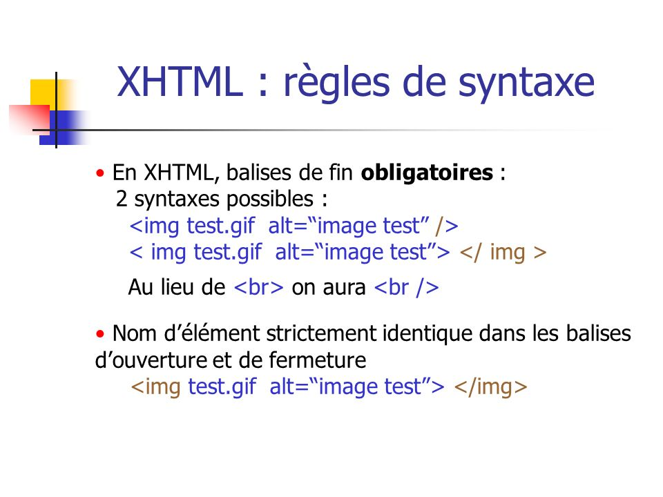XHTML : règles de syntaxe En XHTML, balises de fin obligatoires : 2 syntaxes possibles : Au lieu de on aura Nom délément strictement identique dans le