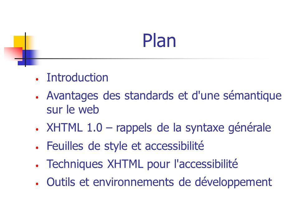 Introduction Les standards actuels : XHTML 1.0, XHTML 1.1 + CSS2 sont (en principe) supportés par les navigateurs actuels sur les différentes plates-formes Accessibilité et standards : Les standards permettent de créer des sites accessibles à 2 conditions : - les documents doivent être balisés sémantiquement (exemple : balise pour un titre principal au lieu d un changement de graisse avec ) - tous les acteurs concourant à la création d un site doivent être sensibilisés à la question de l accessibilité