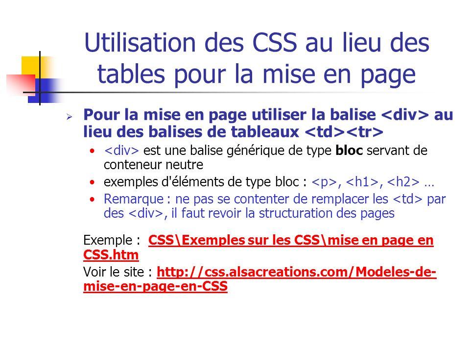 Utilisation des CSS au lieu des tables pour la mise en page Pour la mise en page utiliser la balise au lieu des balises de tableaux est une balise gén