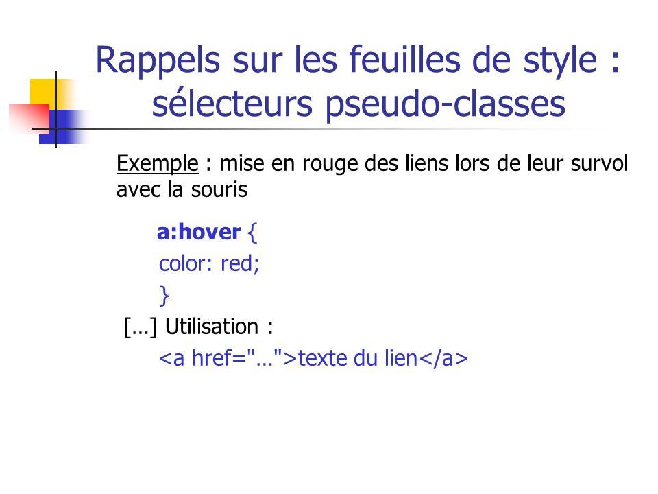 Rappels sur les feuilles de style : sélecteurs pseudo-classes Exemple : mise en rouge des liens lors de leur survol avec la souris a:hover { color: re