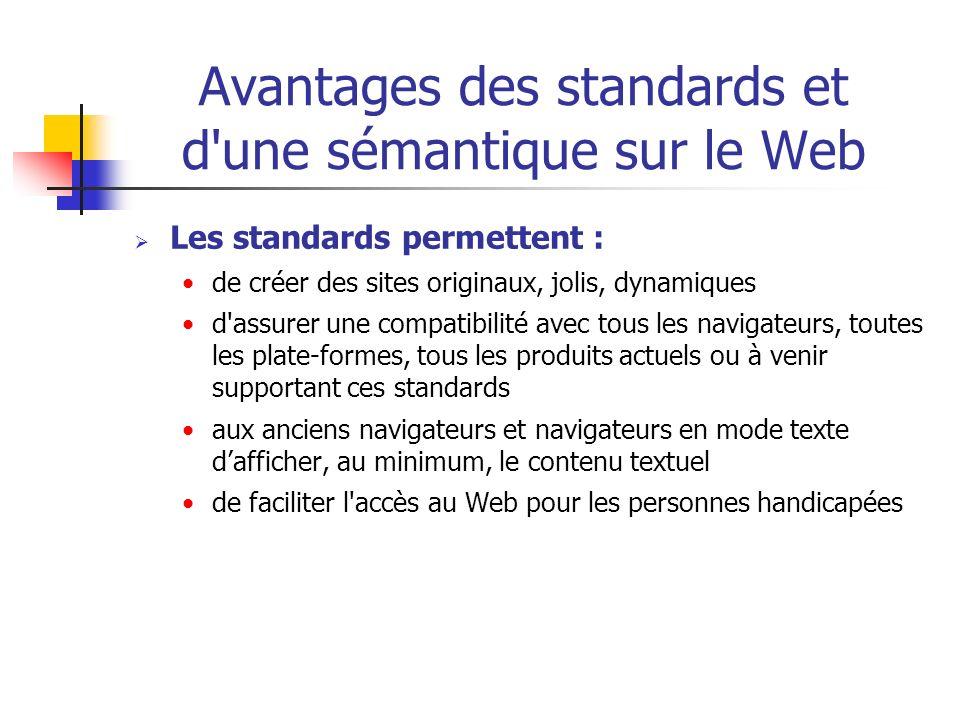 Avantages des standards et d'une sémantique sur le Web Les standards permettent : de créer des sites originaux, jolis, dynamiques d'assurer une compat