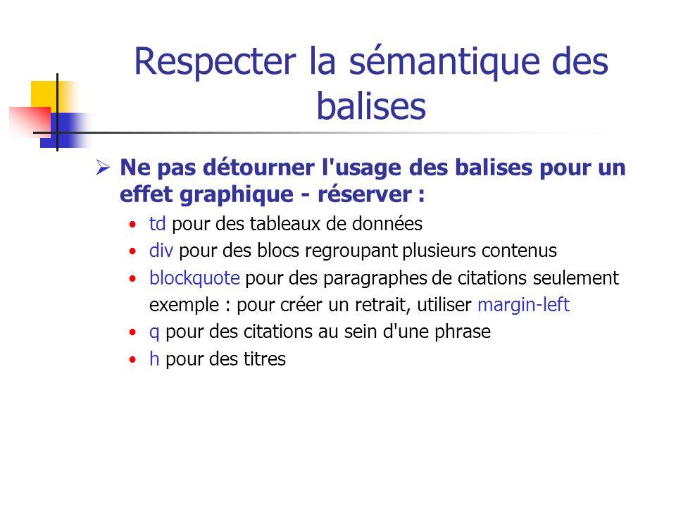 Respecter la sémantique des balises Ne pas détourner l'usage des balises pour un effet graphique - réserver : td pour des tableaux de données div pour