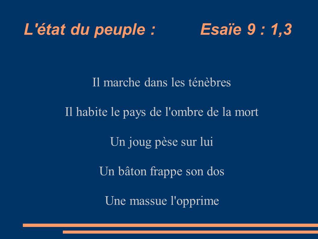 L'état du peuple : Esaïe 9 : 1,3 Il marche dans les ténèbres Il habite le pays de l'ombre de la mort Un joug pèse sur lui Un bâton frappe son dos Une
