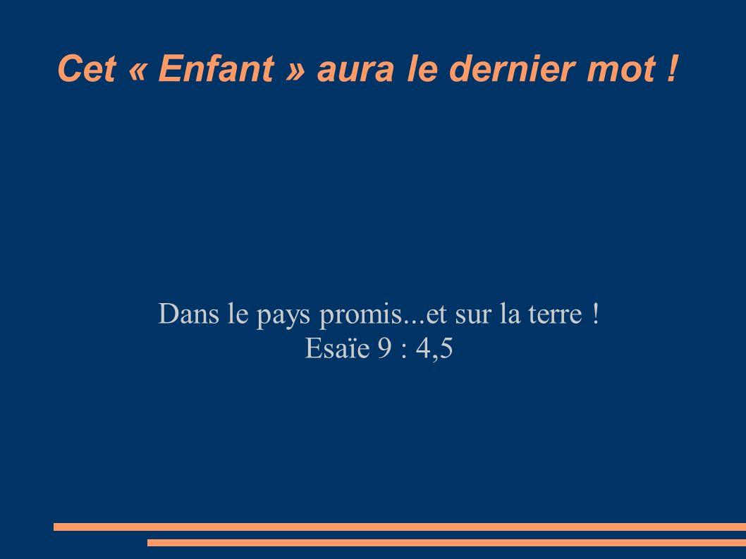 Cet « Enfant » aura le dernier mot ! Dans le pays promis...et sur la terre ! Esaïe 9 : 4,5
