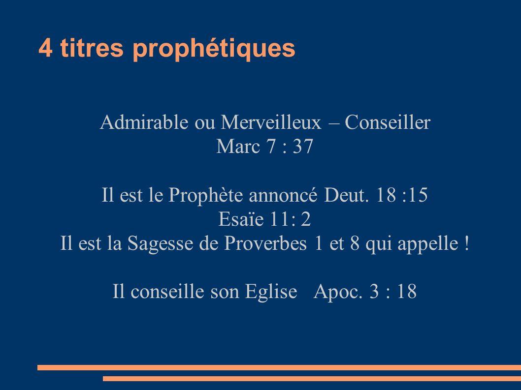 4 titres prophétiques Admirable ou Merveilleux – Conseiller Marc 7 : 37 Il est le Prophète annoncé Deut. 18 :15 Esaïe 11: 2 Il est la Sagesse de Prove