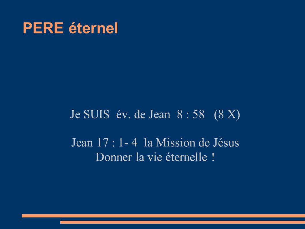 PERE éternel Je SUIS év. de Jean 8 : 58 (8 X) Jean 17 : 1- 4 la Mission de Jésus Donner la vie éternelle !
