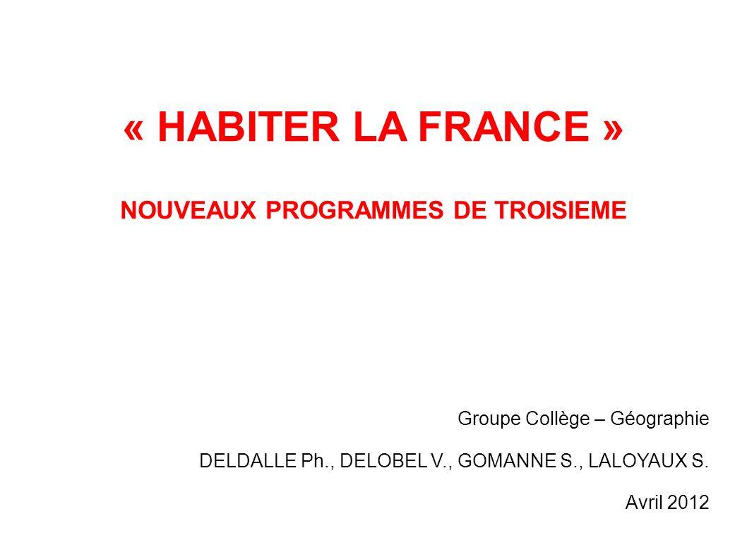 « HABITER LA FRANCE » NOUVEAUX PROGRAMMES DE TROISIEME Groupe Collège – Géographie DELDALLE Ph., DELOBEL V., GOMANNE S., LALOYAUX S. Avril 2012