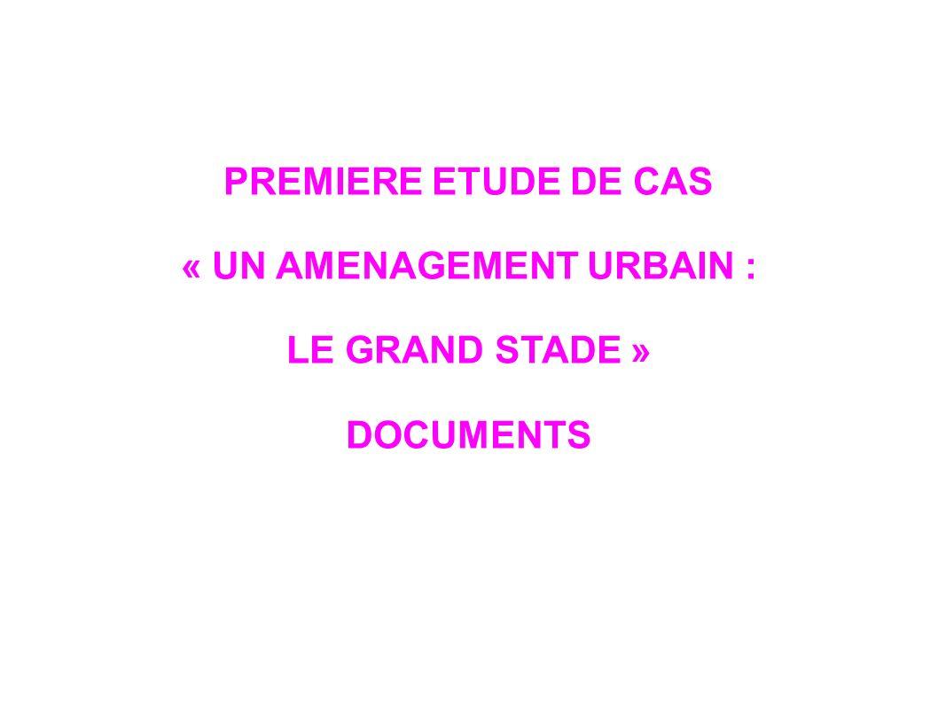 PREMIERE ETUDE DE CAS « UN AMENAGEMENT URBAIN : LE GRAND STADE » DOCUMENTS