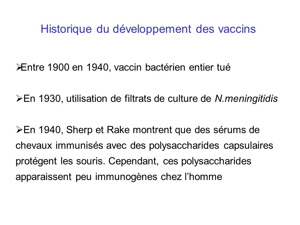 Historique du développement des vaccins Entre 1900 en 1940, vaccin bactérien entier tué En 1930, utilisation de filtrats de culture de N.meningitidis
