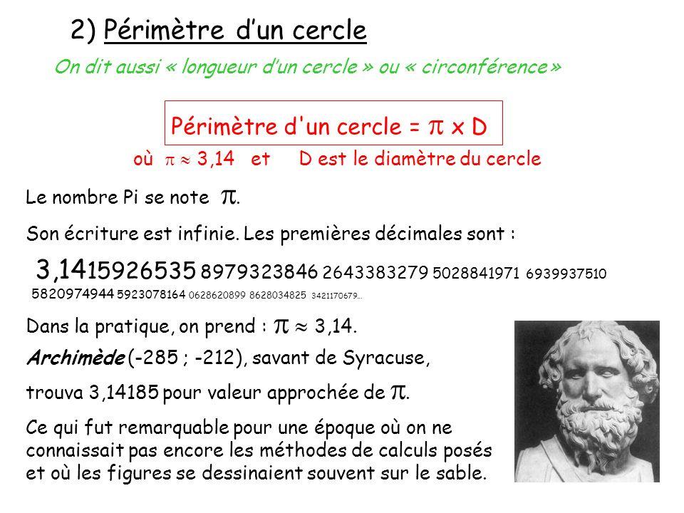2) Périmètre dun cercle où 3,14 et D est le diamètre du cercle Périmètre d'un cercle = x D On dit aussi « longueur dun cercle » ou « circonférence » L