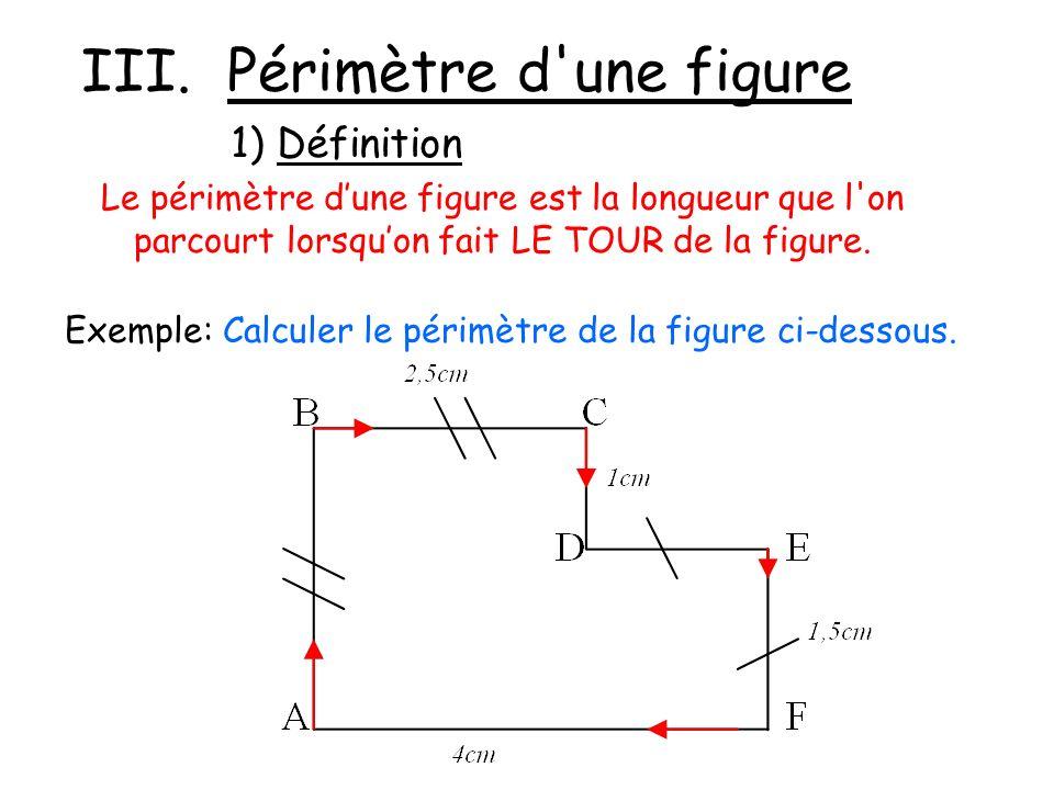 Exemple: Calculer le périmètre de la figure ci-dessous. III. Périmètre d'une figure Le périmètre dune figure est la longueur que l'on parcourt lorsquo