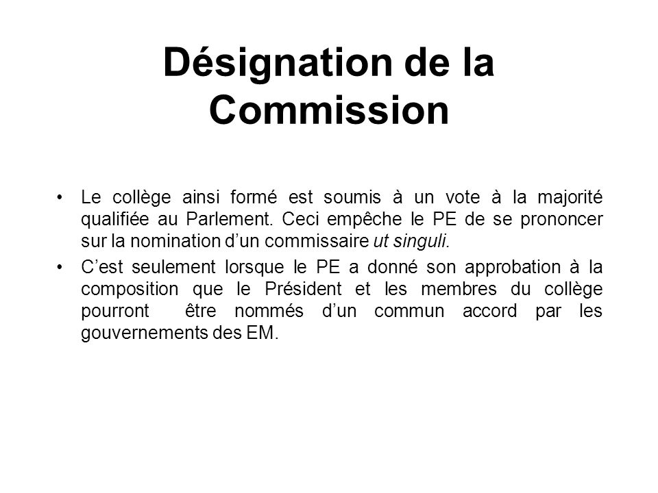 Désignation de la Commission Le collège ainsi formé est soumis à un vote à la majorité qualifiée au Parlement. Ceci empêche le PE de se prononcer sur