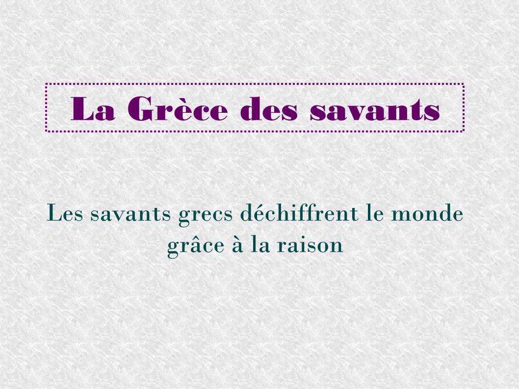 La Grèce des savants Les savants grecs déchiffrent le monde grâce à la raison