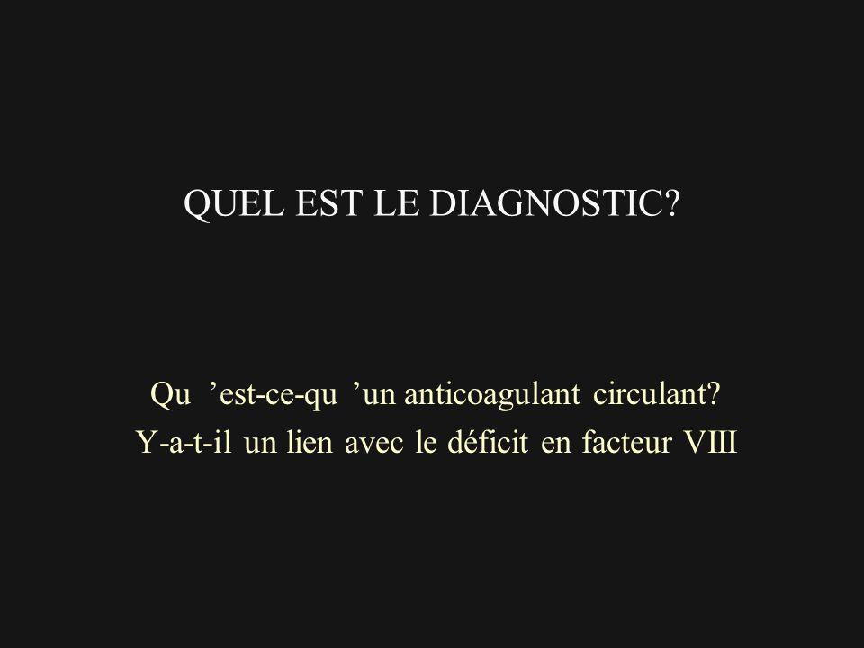QUEL EST LE DIAGNOSTIC? Qu est-ce-qu un anticoagulant circulant? Y-a-t-il un lien avec le déficit en facteur VIII