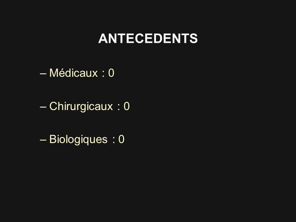 ANTECEDENTS –Médicaux : 0 –Chirurgicaux : 0 –Biologiques : 0
