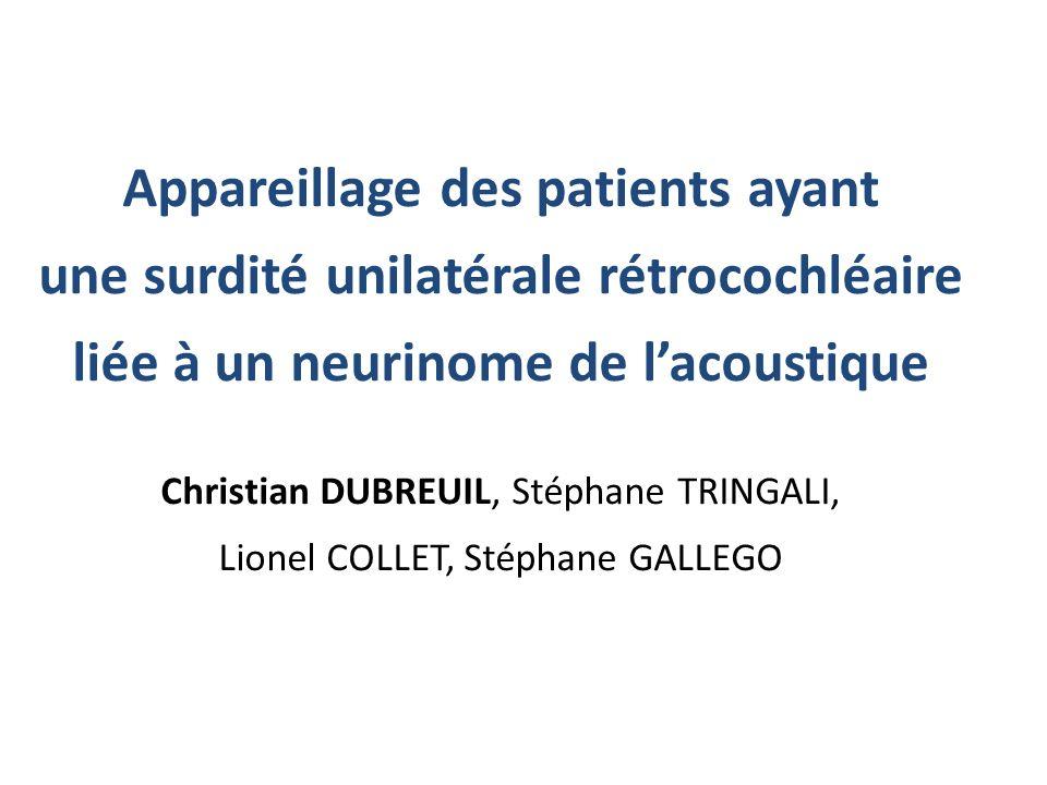 Appareillage des patients ayant une surdité unilatérale rétrocochléaire liée à un neurinome de lacoustique Christian DUBREUIL, Stéphane TRINGALI, Lion