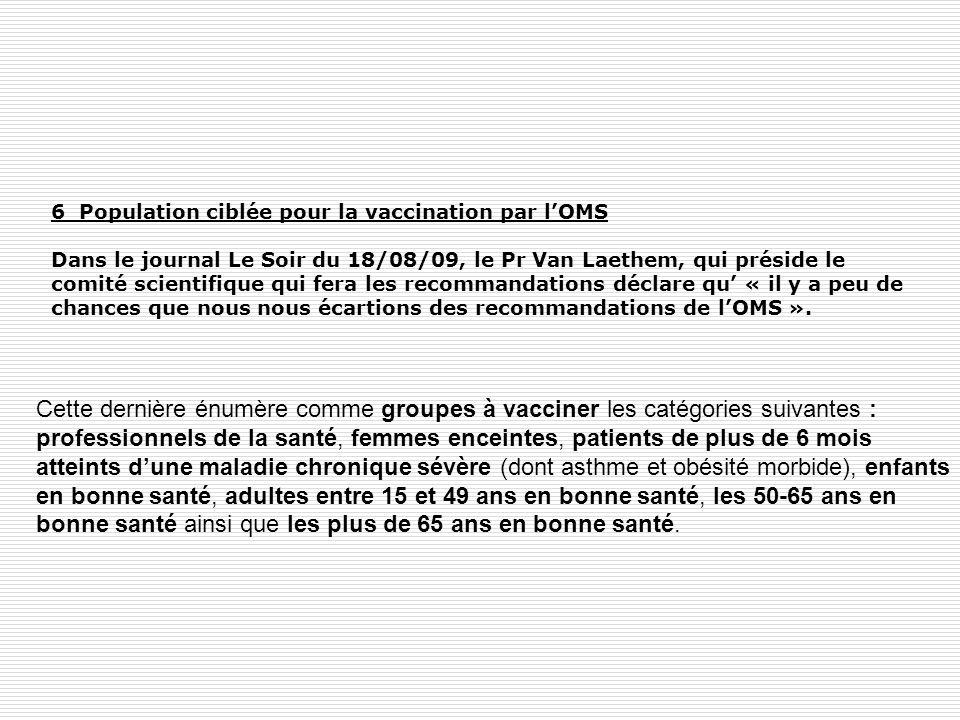 6 Population ciblée pour la vaccination par lOMS Dans le journal Le Soir du 18/08/09, le Pr Van Laethem, qui préside le comité scientifique qui fera l