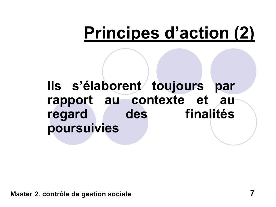 Ils sélaborent toujours par rapport au contexte et au regard des finalités poursuivies Principes daction (2) Master 2. contrôle de gestion sociale 7