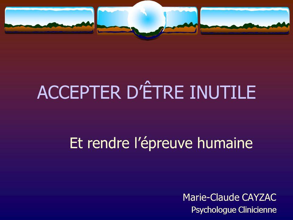 ACCEPTER DÊTRE INUTILE Et rendre lépreuve humaine Marie-Claude CAYZAC Psychologue Clinicienne