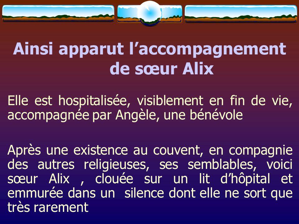 Ainsi apparut laccompagnement de sœur Alix Elle est hospitalisée, visiblement en fin de vie, accompagnée par Angèle, une bénévole Après une existence
