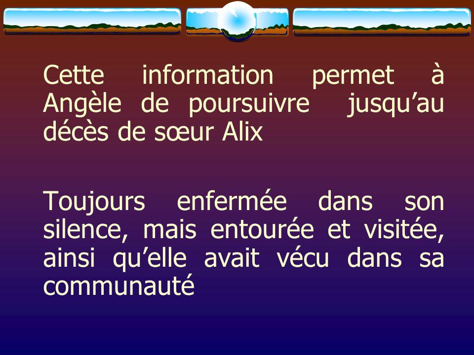 Cette information permet à Angèle de poursuivre jusquau décès de sœur Alix Toujours enfermée dans son silence, mais entourée et visitée, ainsi quelle