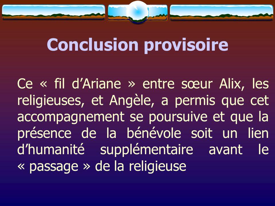 Conclusion provisoire Ce « fil dAriane » entre sœur Alix, les religieuses, et Angèle, a permis que cet accompagnement se poursuive et que la présence