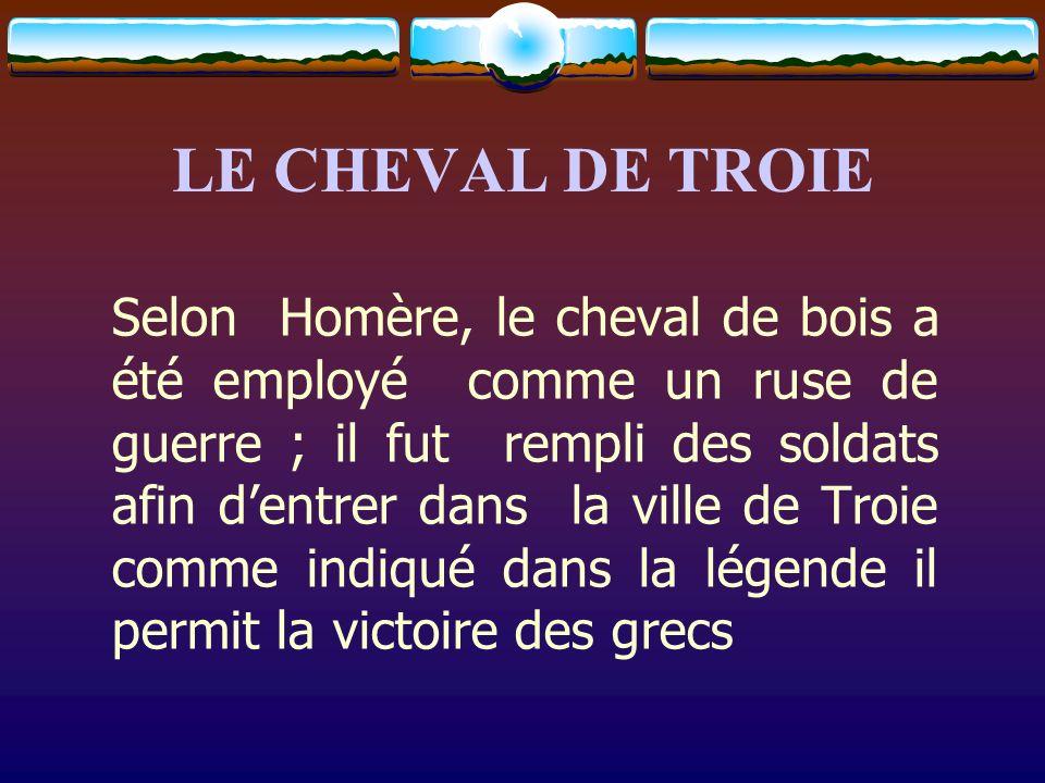 LE CHEVAL DE TROIE Selon Homère, le cheval de bois a été employé comme un ruse de guerre ; il fut rempli des soldats afin dentrer dans la ville de Tro