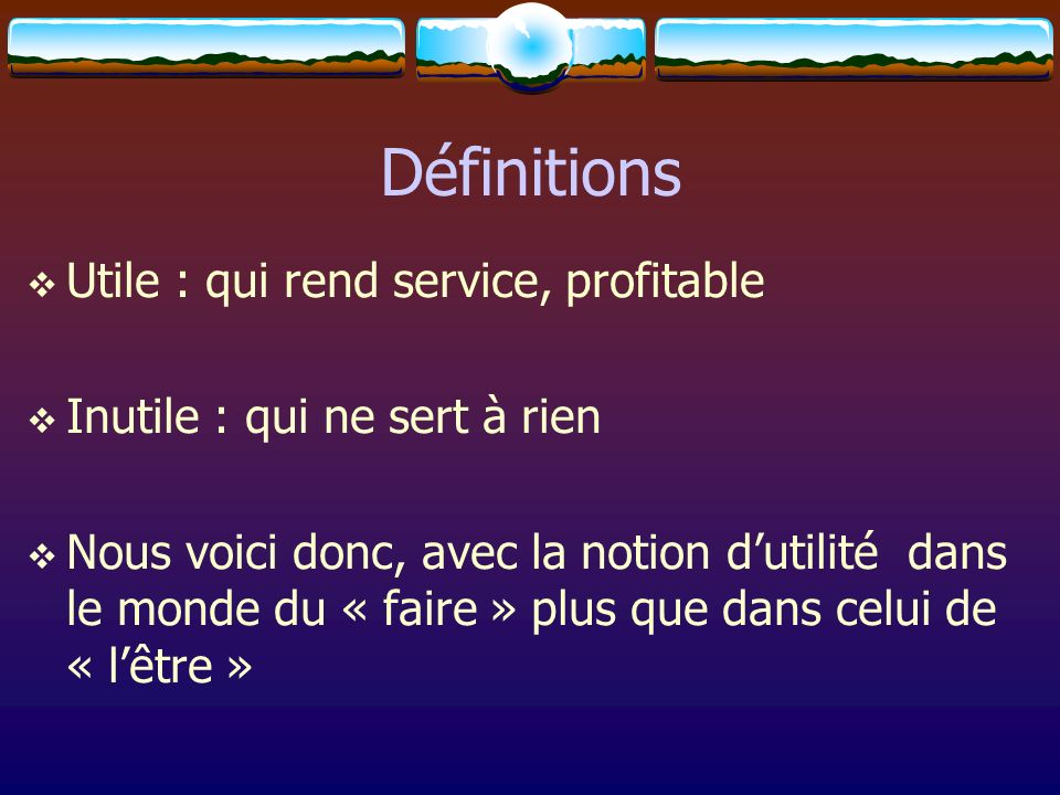 Définitions Utile : qui rend service, profitable Inutile : qui ne sert à rien Nous voici donc, avec la notion dutilité dans le monde du « faire » plus