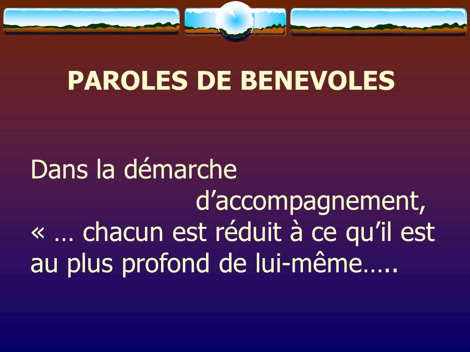 PAROLES DE BENEVOLES Dans la démarche daccompagnement, « … chacun est réduit à ce quil est au plus profond de lui-même…..