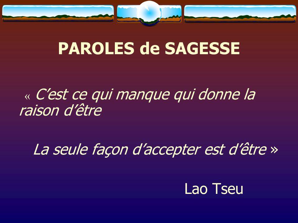 PAROLES de SAGESSE « Cest ce qui manque qui donne la raison dêtre La seule façon daccepter est dêtre » Lao Tseu