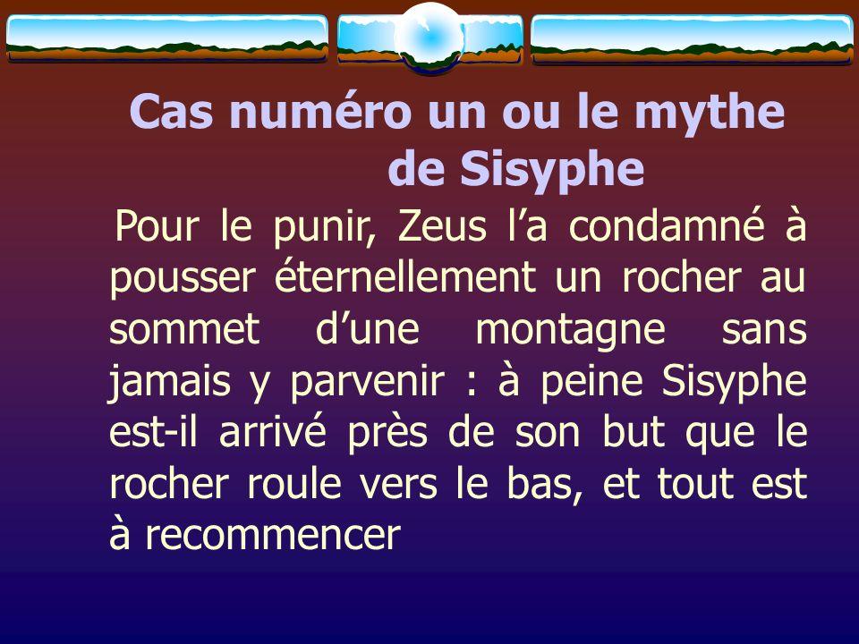 Cas numéro un ou le mythe de Sisyphe Pour le punir, Zeus la condamné à pousser éternellement un rocher au sommet dune montagne sans jamais y parvenir