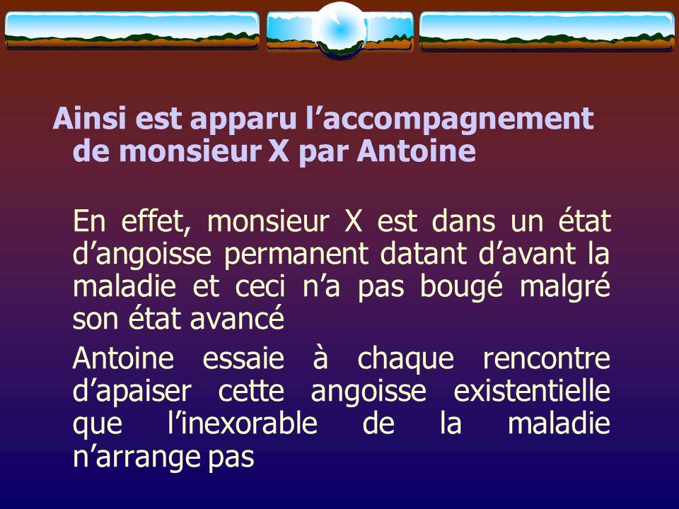 Ainsi est apparu laccompagnement de monsieur X par Antoine En effet, monsieur X est dans un état dangoisse permanent datant davant la maladie et ceci