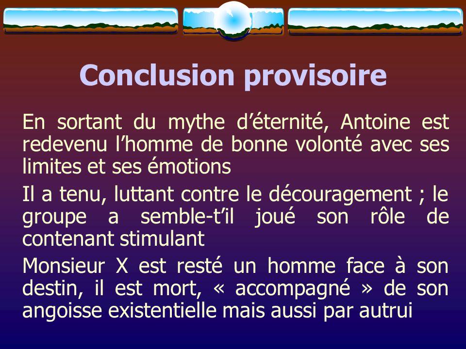 Conclusion provisoire En sortant du mythe déternité, Antoine est redevenu lhomme de bonne volonté avec ses limites et ses émotions Il a tenu, luttant
