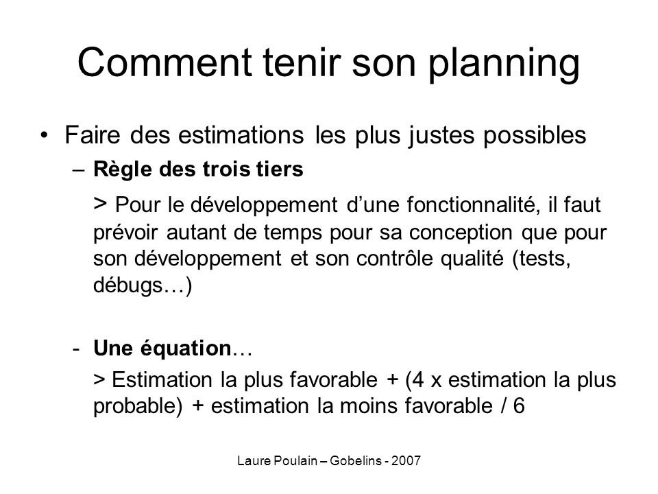 Laure Poulain – Gobelins - 2007 Comment tenir son planning Faire des estimations les plus justes possibles –Règle des trois tiers > Pour le développement dune fonctionnalité, il faut prévoir autant de temps pour sa conception que pour son développement et son contrôle qualité (tests, débugs…) -Une équation… > Estimation la plus favorable + (4 x estimation la plus probable) + estimation la moins favorable / 6
